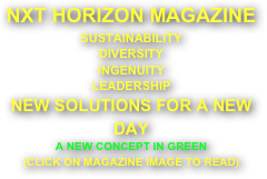 NXT HORIZON MAGAZINE SUSTAINABILITY DIVERSITY INGENUITY LEADERSHIP NEW SOLUTIONS FOR A NEW DAY A NEW CONCEPT IN GREEN (CLICK ON MAGAZINE IMAGE TO READ)